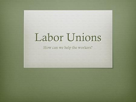 Labor Unions How can we help the workers?. Today's Objectives  Identify ways in which the working conditions were poor in the factories  Identify and.