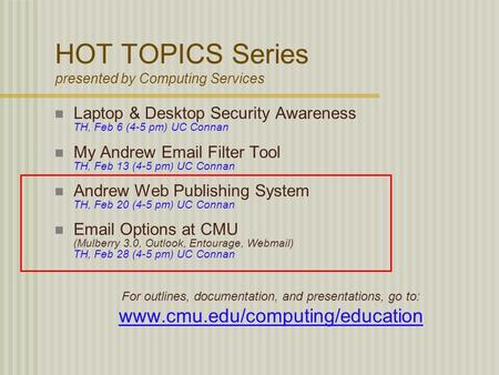 HOT TOPICS Series presented by Computing Services Laptop & Desktop Security Awareness TH, Feb 6 (4-5 pm) UC Connan My Andrew Email Filter Tool TH, Feb.