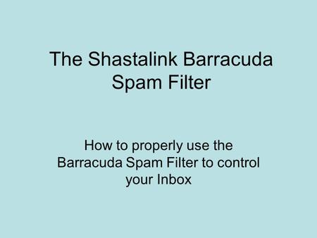 The Shastalink Barracuda Spam Filter How to properly use the Barracuda Spam Filter to control your Inbox.