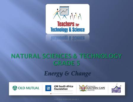 NATURAL SCIENCES GRADE 5 Energy & Change. NATURAL SCIENCES GRADE 5.