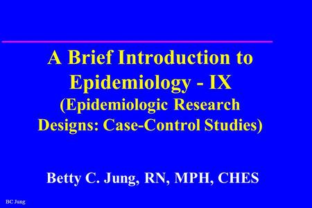 BC Jung A Brief Introduction to Epidemiology - IX (Epidemiologic Research Designs: Case-Control Studies) Betty C. Jung, RN, MPH, CHES.