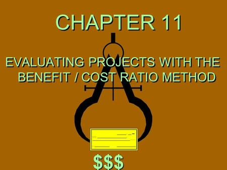 CHAPTER 11 EVALUATING PROJECTS WITH THE BENEFIT / COST RATIO METHOD $$$ $