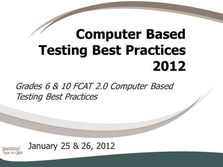 Questions? Type in Q&A Computer Based Testing Best Practices 2012 January 25 & 26, 2012 Grades 6 & 10 FCAT 2.0 Computer Based Testing Best Practices.