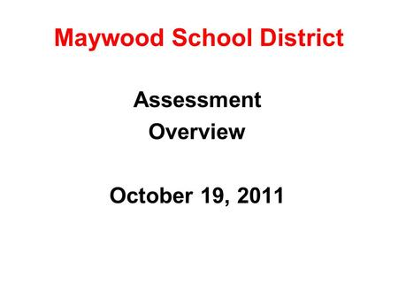 Maywood School District Assessment Overview October 19, 2011.