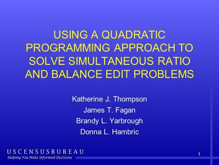 1 USING A QUADRATIC PROGRAMMING APPROACH TO SOLVE SIMULTANEOUS RATIO AND BALANCE EDIT PROBLEMS Katherine J. Thompson James T. Fagan Brandy L. Yarbrough.