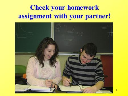 1 Check your homework assignment with your partner!