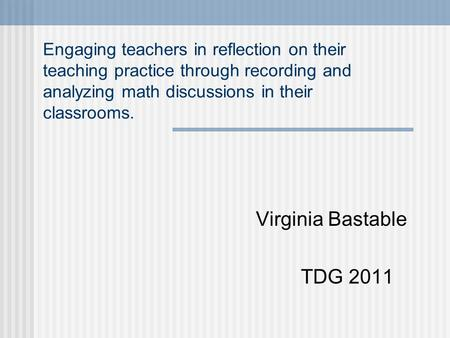 Engaging teachers in reflection on their teaching practice through recording and analyzing math discussions in their classrooms. Virginia Bastable TDG.