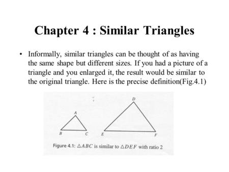 Chapter 4 : Similar Triangles Informally, similar triangles can be thought of as having the same shape but different sizes. If you had a picture of a triangle.