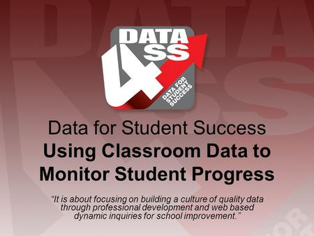 "Data for Student Success Using Classroom Data to Monitor Student Progress ""It is about focusing on building a culture of quality data through professional."