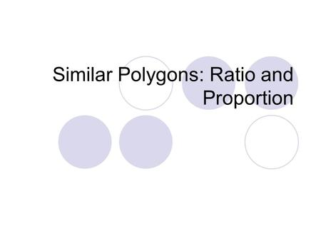 Similar Polygons: Ratio and Proportion. Objectives Find and simplify the ratio of two numbers Use proportions to solve real-life problems.