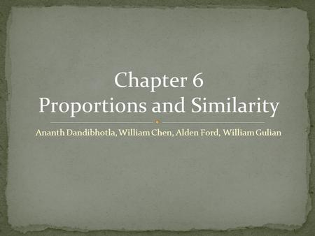 Ananth Dandibhotla, William Chen, Alden Ford, William Gulian Chapter 6 Proportions and Similarity.