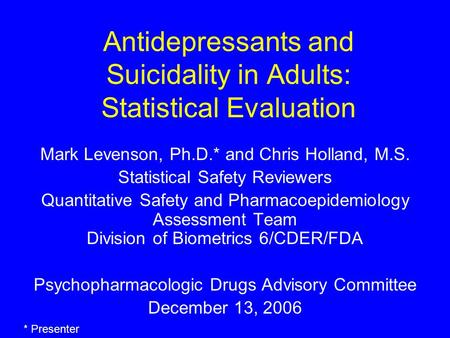 Antidepressants and Suicidality in Adults: Statistical Evaluation Mark Levenson, Ph.D.* and Chris Holland, M.S. Statistical Safety Reviewers Quantitative.