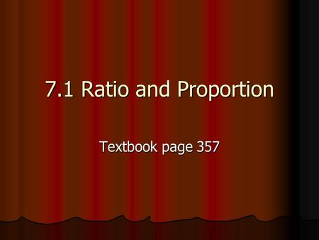 7.1 Ratio and Proportion Textbook page 357.