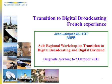 Belgrade, 6-7 October 2011 1 Transition to Digital Broadcasting French experience Jean-Jacques GUITOT ANFR Sub-Regional Workshop on Transition to Digital.