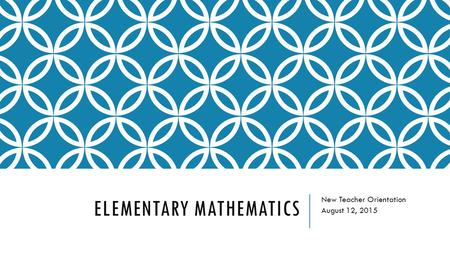 ELEMENTARY MATHEMATICS New Teacher Orientation August 12, 2015.