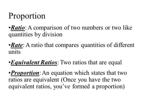 Proportion Ratio: A comparison of two numbers or two like quantities by division Rate: A ratio that compares quantities of different units Equivalent Ratios: