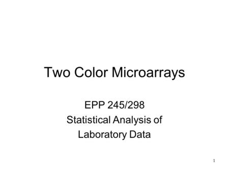 1 Two Color Microarrays EPP 245/298 Statistical Analysis of Laboratory Data.