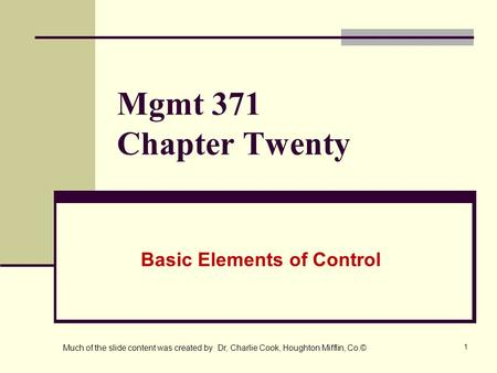 1 Mgmt 371 Chapter Twenty Basic Elements of Control Much of the slide content was created by Dr, Charlie Cook, Houghton Mifflin, Co.©