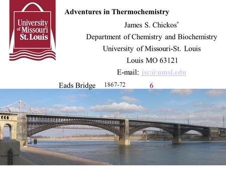 Adventures in Thermochemistry James S. Chickos * Department of Chemistry and Biochemistry University of Missouri-St. Louis Louis MO 63121