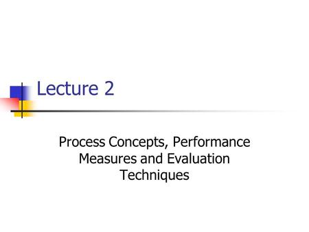 Lecture 2 Process Concepts, Performance Measures and Evaluation Techniques.