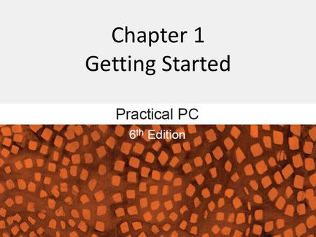 Chapter 1 Getting Started. 2Practical PC 6th Edition Chapter 1 Getting Started FAQs Where's the power switch? What is the boot process? What is a user.