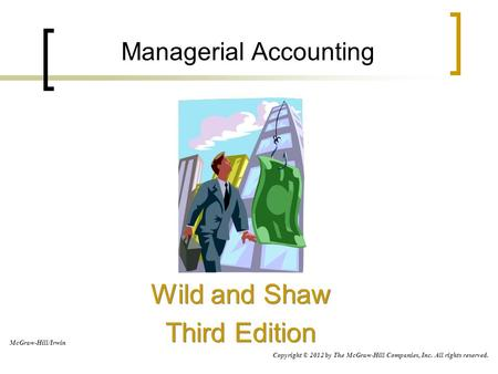 Managerial Accounting Wild and Shaw Third Edition Wild and Shaw Third Edition McGraw-Hill/Irwin Copyright © 2012 by The McGraw-Hill Companies, Inc. All.