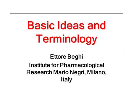 Basic Ideas and Terminology Ettore Beghi Institute for Pharmacological Research Mario Negri, Milano, Italy.