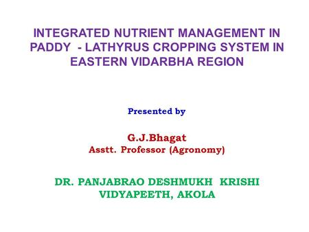 INTEGRATED NUTRIENT MANAGEMENT IN PADDY - LATHYRUS CROPPING SYSTEM IN EASTERN VIDARBHA REGION Presented by G.J.Bhagat Asstt. Professor (Agronomy) DR. PANJABRAO.