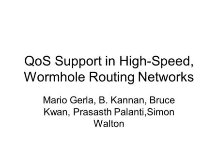 QoS Support in High-Speed, Wormhole Routing Networks Mario Gerla, B. Kannan, Bruce Kwan, Prasasth Palanti,Simon Walton.