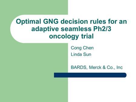 Optimal GNG decision rules for an adaptive seamless Ph2/3 oncology trial Cong Chen Linda Sun BARDS, Merck & Co., Inc.