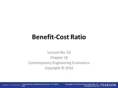 Contemporary Engineering Economics, 6 th edition Park Copyright © 2016 by Pearson Education, Inc. All Rights Reserved Benefit-Cost Ratio Lecture No. 53.