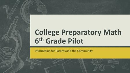 College Preparatory Math 6 th Grade Pilot Information for Parents and the Community 1.