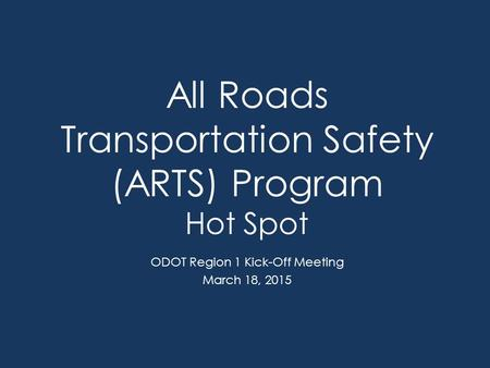 All Roads Transportation Safety (ARTS) Program Hot Spot ODOT Region 1 Kick-Off Meeting March 18, 2015.