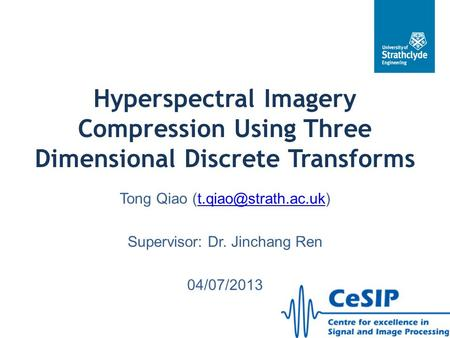 Hyperspectral Imagery Compression Using Three Dimensional Discrete Transforms Tong Qiao (t.qiao@strath.ac.uk) Supervisor: Dr. Jinchang Ren 04/07/2013.