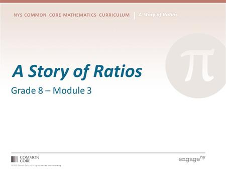 © 2012 Common Core, Inc. All rights reserved. commoncore.org NYS COMMON CORE MATHEMATICS CURRICULUM A Story of Ratios Grade 8 – Module 3.