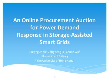 An Online Procurement Auction for Power Demand Response in Storage-Assisted Smart Grids Ruiting Zhou †, Zongpeng Li †, Chuan Wu ‡ † University of Calgary.