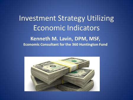 Investment Strategy Utilizing Economic Indicators Kenneth M. Lavin, DPM, MSF, Economic Consultant for the 360 Huntington Fund.