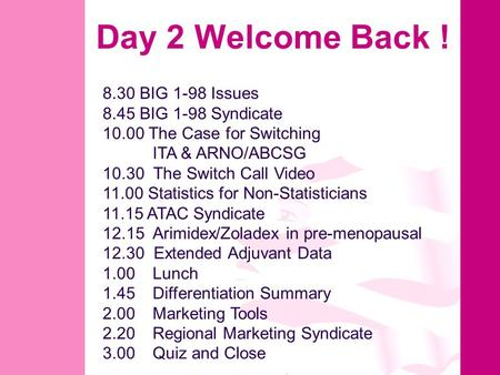Day 2 Welcome Back ! 8.30 BIG 1-98 Issues 8.45 BIG 1-98 Syndicate 10.00 The Case for Switching ITA & ARNO/ABCSG 10.30 The Switch Call Video 11.00 Statistics.