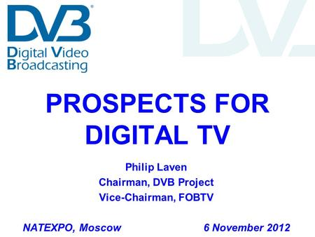 PROSPECTS FOR DIGITAL TV Philip Laven Chairman, DVB Project Vice-Chairman, FOBTV NATEXPO, Moscow 6 November 2012.