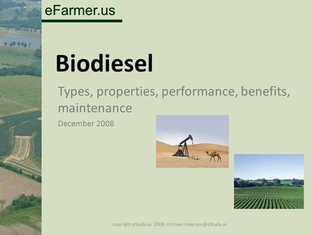 EFarmer.us Biodiesel Types, properties, performance, benefits, maintenance December 2008 copyright eStudy.us 2008