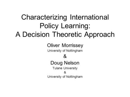 Characterizing International Policy Learning: A Decision Theoretic Approach Oliver Morrissey University of Nottingham & Doug Nelson Tulane University &