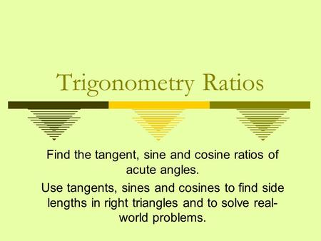 Trigonometry Ratios Find the tangent, sine and cosine ratios of acute angles. Use tangents, sines and cosines to find side lengths in right triangles and.