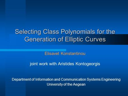 Selecting Class Polynomials for the Generation of Elliptic Curves Elisavet Konstantinou joint work with Aristides Kontogeorgis Department of Information.
