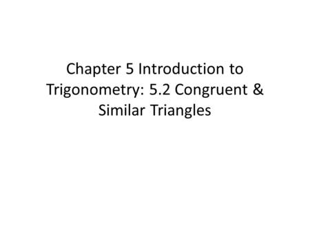 Chapter 5 Introduction to Trigonometry: 5.2 Congruent & Similar Triangles.