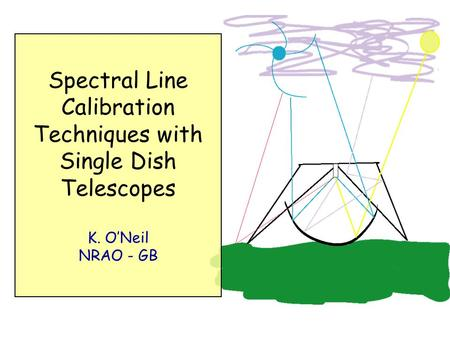 Spectral Line Calibration Techniques with Single Dish Telescopes K. O'Neil NRAO - GB.