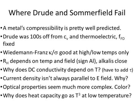 Where Drude and Sommerfield Fail A metal's compressibility is pretty well predicted. Drude was 100s off from c v and thermoelectric, f FD fixed Wiedemann-Franz.