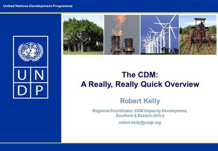 The CDM: A Really, Really Quick Overview Robert Kelly Regional Coordinator, CDM Capacity Development, Southern & Eastern Africa
