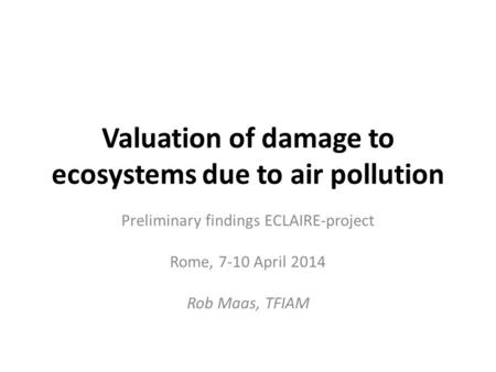 Valuation of damage to ecosystems due to air pollution Preliminary findings ECLAIRE-project Rome, 7-10 April 2014 Rob Maas, TFIAM.