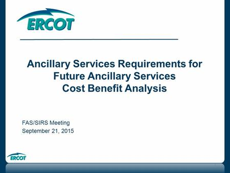 1 Ancillary Services Requirements for Future Ancillary Services Cost Benefit Analysis FAS/SIRS Meeting September 21, 2015.