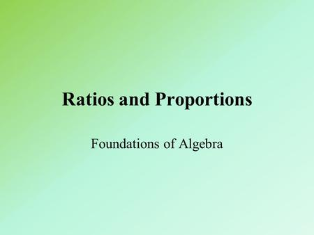 Ratios and Proportions Foundations of Algebra. Ratio and Proportion A ratio is an ordered pair of real numbers, written a:b when b Cannot be 0.